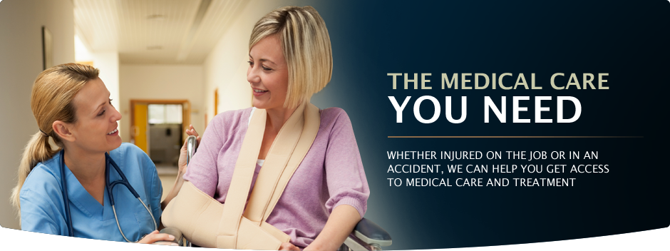 The Medical Care You Need. Whether injured on the job or in an accident, we can help you get access to medical care and treatment.