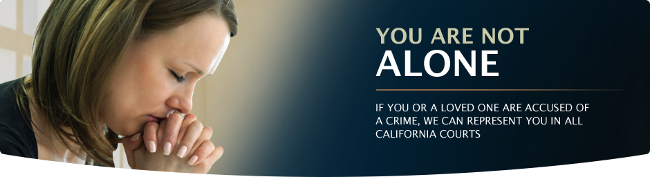 You are Not Alone. If you or a loed one are accused of a crime, we can represent you in all California courts.